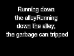 Running down the alleyRunning down the alley, the garbage can tripped
