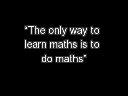 """""""The only way to learn maths is to do maths"""""""