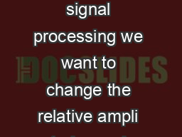 Digital Filters In many applications of signal processing we want to change the relative ampli tudes and frequency contents of a signal