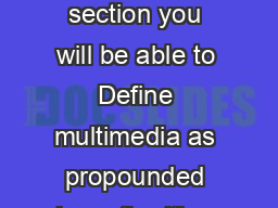 Multimedia as an Educational Tool Objectives At the end of the section you will be able to Define multimedia as propounded by authorities and construct your own definition of multimedia Describe the