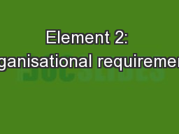 Element 2: Organisational requirements PowerPoint PPT Presentation
