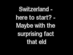 Switzerland - here to start? - Maybe with the surprising fact that eld