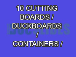 10 CUTTING BOARDS / DUCKBOARDS / CONTAINERS /