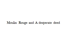 Moulin Rouge and A desperate deed