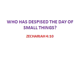 WHO HAS DESPISED THE DAY OF SMALL THINGS?