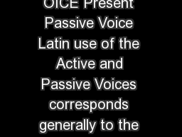 HE P ASSIVE V OICE Present Passive Voice Latin use of the Active and Passive Voices corresponds generally to the English use