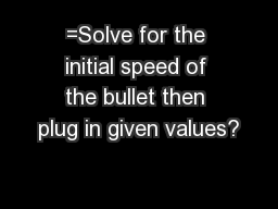 =Solve for the initial speed of the bullet then plug in given values?