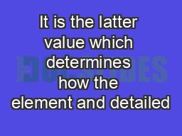 It is the latter value which determines how the element and detailed