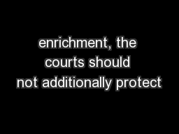 enrichment, the courts should not additionally protect