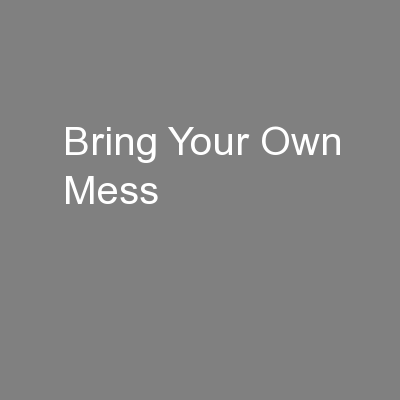 Bring Your Own Mess PowerPoint PPT Presentation