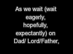 As we wait (wait eagerly, hopefully, expectantly) on Dad/ Lord/Father,