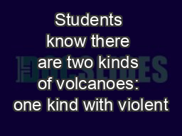 Students know there are two kinds of volcanoes: one kind with violent