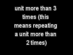 unit more than 3 times (this means repeating a unit more than 2 times)