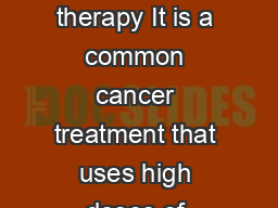 About the treatment What is external beam radiation therapy It is a common cancer treatment that uses high doses of radiation to destroy cancer cells and shrink tumors