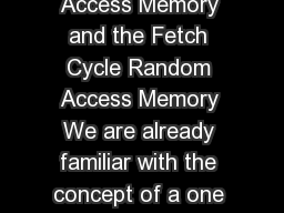 Lecture  Random Access Memory and the Fetch Cycle Random Access Memory We are already familiar with the concept of a one bit memory