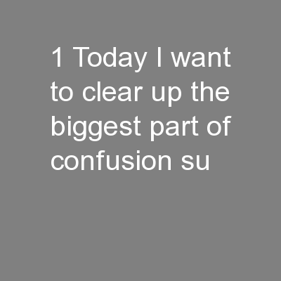 1 Today I want to clear up the biggest part of confusion su