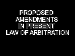 PROPOSED AMENDMENTS IN PRESENT LAW OF ARBITRATION
