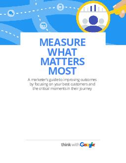 MEASURE WHAT MATTERS MOST A marketers guide to improving outcomes by focusing on your best customers and the critical moments in their journey  thinkwithgoogle