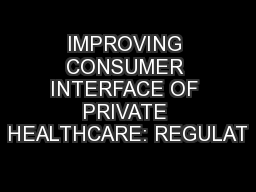 IMPROVING CONSUMER INTERFACE OF PRIVATE HEALTHCARE: REGULAT PowerPoint PPT Presentation