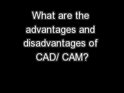 What are the advantages and disadvantages of CAD/ CAM?