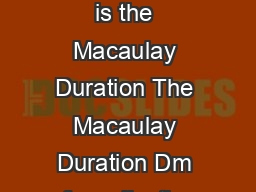 Macaulay Duration ARC Workshop for BUS By Yun Xu  Macaulay Duration What is the Macaulay Duration The Macaulay Duration Dm of a collection of cash flows CFjis a weighted average mean of times periods