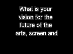 What is your vision for the future of the arts, screen and