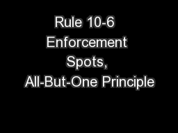 Rule 10-6  Enforcement Spots, All-But-One Principle