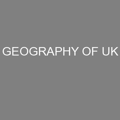 GEOGRAPHY OF UK