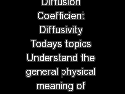 Lecture  Diffusion Coefficient Diffusivity Todays topics Understand the general physical meaning of diffusion coefficient