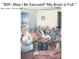 """""""BSP, May I Be Excused? My Brain Is Full."""" PowerPoint PPT Presentation"""