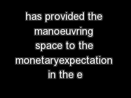 has provided the manoeuvring space to the monetaryexpectation in the e