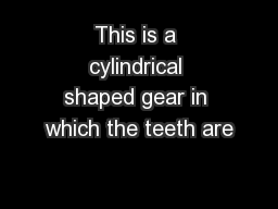This is a cylindrical shaped gear in which the teeth are