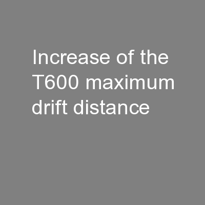 Increase of the T600 maximum drift distance PowerPoint PPT Presentation