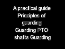 A practical guide Principles of guarding Guarding PTO shafts Guarding