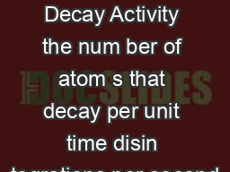 Radioactive Decay Activity the num ber of atom s that decay per unit time disin tegrations per second PowerPoint PPT Presentation