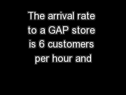 The arrival rate to a GAP store is 6 customers per hour and