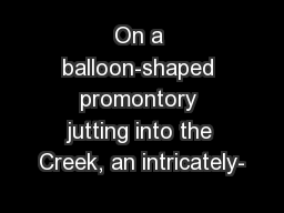 On a balloon-shaped promontory jutting into the Creek, an intricately-