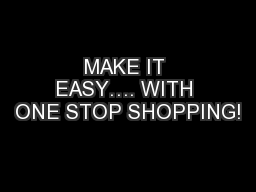 MAKE IT EASY…. WITH ONE STOP SHOPPING!