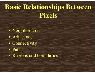 Basic Relationships Between Pixels  Neighborhood  Adjacency  Connectivity  Paths  Regions and boundaries  Neighbors of a Pixel  Any pixel p x y has two vertical and two horizontal neighbors given by