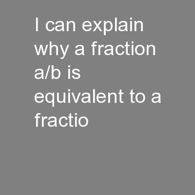 I can explain why a fraction a/b is equivalent to a fractio