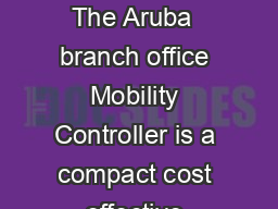Aruba Data Sheet YIHYHUJOMMPJLVIPSPVUYVSSLY The Aruba  branch office Mobility Controller is a compact cost effective allinone networking solution