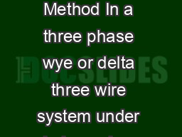 Energy Systems II Spring  Two Wattmeter Method  The TwoWattmeter Method In a three phase wye or delta three wire system under balanced or unbalanced conditions with any power factor the tw owattmeter