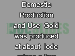 GOLD Data in metric tons of gold content unless otherwise noted Domestic Production and Use  Gold was produced at about  lode mines a few large placer mines all in Alaska and numerous sma ller place
