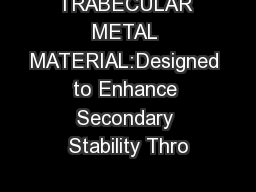 TRABECULAR METAL MATERIAL:Designed to Enhance Secondary Stability Thro