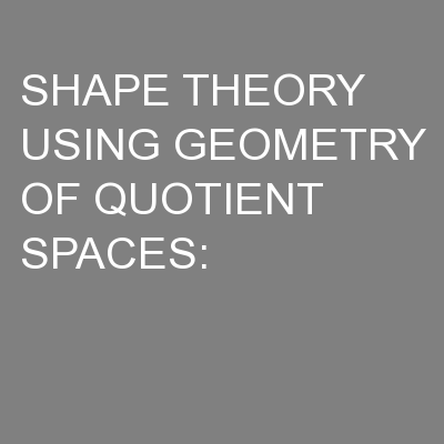 SHAPE THEORY USING GEOMETRY OF QUOTIENT SPACES: PowerPoint PPT Presentation