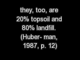 they, too, are 20% topsoil and 80% landfill. (Huber- man, 1987, p. 12)