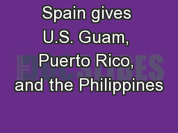 Spain gives U.S. Guam, Puerto Rico, and the Philippines