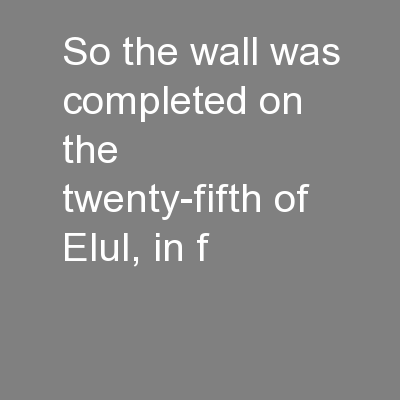 So the wall was completed on the twenty-fifth of Elul, in f