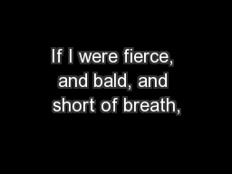 If I were fierce, and bald, and short of breath,