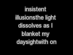 insistent illusionsthe light dissolves as I blanket my daysightwith on